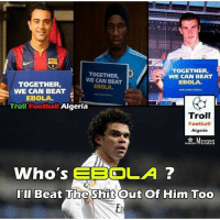 Pepe on Ebola...: TOGETHER  TOGETHER,  WE CAN BEAT  WE CAN BEAT  EBOLA  TOGETHER,  EBOLA  WE CAN BEAT  EBOLA.  Troll  Football  Algeria  Troll  Football  Algeria  Moses  Who's  EBOLA  I'll Beat The Shit Out Of Him Too Pepe on Ebola...