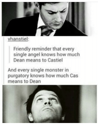 ❤️❤️❤️ ---------------------- jensenackles deanwinchester winchester supernatural supernaturalfandom spn spnfamily alwayskeepfighting youarenotalone jaredpadalecki samwinchester castiel castielangelofthelord mishacollins spnfandom mishaporn destiel cockles teamfreewill dean sam cas rowena ruthconnel crowley supernaturalfunny supernaturaltumblr: vhanstiel:  Friendly reminder that every  single angel knows how much  Dean means to Castiel  And every single monster in  purgatory knows how much Cas  means to Dean ❤️❤️❤️ ---------------------- jensenackles deanwinchester winchester supernatural supernaturalfandom spn spnfamily alwayskeepfighting youarenotalone jaredpadalecki samwinchester castiel castielangelofthelord mishacollins spnfandom mishaporn destiel cockles teamfreewill dean sam cas rowena ruthconnel crowley supernaturalfunny supernaturaltumblr