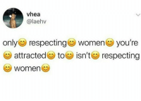 you re: vhea  @laehv  only respecting women you're  attracted (g toe isn't ea) respecting  Women