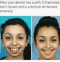 *orthodontist but like still: Vhen your dentist has a pHD, 5 Grammies  nd  2 Oscars and is a lecturer at Harvard  niversity *orthodontist but like still