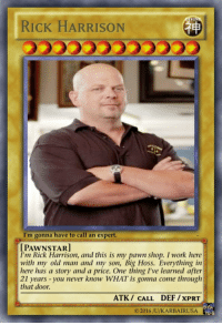 meirl: VI  RICK HARRISON  I'm gonna have to call an expert.  UPAw NSTAR]  I'm Rick Harrison, and this is my pawn shop. I work here  with my old man and my son, Big Hoss. Everything in  here has a story and a price. One thing I've learned after  21 years you never know WHAT is gonna come through  that door.  ATK CALL DEF /XPRT  2016 /U/KARBAIRUSSA  YUFG meirl