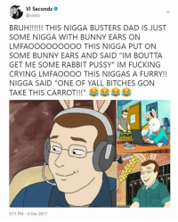 "Bruh, Crying, and Dad: VI Seconds  @visecs  BRUH!! THIS NIGGA BUSTERS DAD IS JUST  SOME NIGGA WITH BUNNY EARS ON  LMFAOOOOOOOOO THIS NIGGA PUT ON  SOME BUNNY EARS AND SAID ""IM BOUTTA  GET ME SOME RABBIT PUSSY"" IM FUCKING  CRYING LMFAOOOO THIS NIGGAS A FURRY!!  NIGGA SAID ""ONE OF YALL BITCHES GON  TAKE THIS CARROT!!!"" 쇼쇼  11ムヘムヘムヘムへ  5:11 PM 6 Dec 2017"