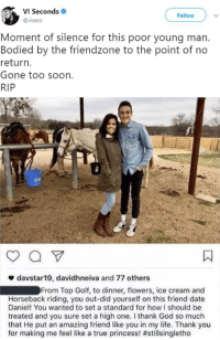 Blackpeopletwitter, Friendzone, and God: VI Seconds  @visecs  Follow  Moment of silence for this poor young man.  Bodied by the friendzone to the point of no  return.  Gone too soon.  RIP  ф davstar19, davidhneiva and 77 others  From Top Golf, to dinner, flowers, ice cream and  Horseback riding, you out-did yourself on this friend date  Daniel! You wanted to set a standard for how I should be  treated and you sure set a high one. I thank God so much  that He put an amazing friend like you in my life. Thank you  for making me feel like a true princess! <p>In too deep.. (via /r/BlackPeopleTwitter)</p>