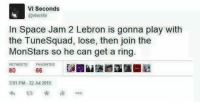 Nba, Lebron, and Space: VI Seconds  @vive rite  In Space Jam 2 Lebron is gonna play with  the Tunesquad, lose, then join the  Monstars so he can get a ring.  RETWEETS  FAVORITES  66  3 01 PM 22 Jul 2015