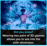 3d glasses: VIA 8SHIT  Did you know?  Wearing two pairs of 3D glasses  allows you to see into the  sixth dimension