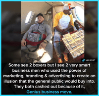 Exactly...  Credits: Roberto Silva: VIA 8SHIT  Some see 2 boxers but I see 2 very smart  business men who used the power of  marketing, branding & advertising to create an  illusion that the general public would buy into.  They both cashed out because of it,  Genius business move. Exactly...  Credits: Roberto Silva