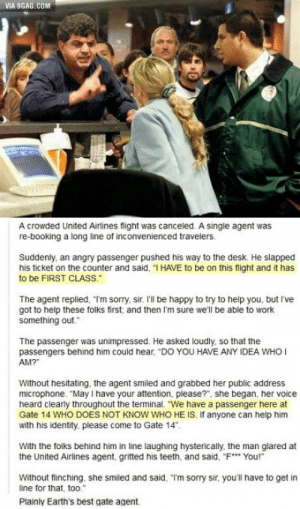 "Perfect, just perfect.: VIA 9GAG.COM  A crowded United Airlines flight was canceled. A single agent was  re-booking a long line of inconvenienced travelers  Suddenly, an angry passenger pushed his way to the desk. He slapped  his ticket on the counter and said, ""I HAVE to be on this flight and it has  to be FIRST CLASS  The agent replied, Tm sorry, sir. 'll be happy to try to help you, but I've  got to help these folks first and then I'm sure we'll be able to work  something out.  The passenger was unimpressed. He asked loudly, so that the  passengers behind him could hear, ""DO YOU HAVE ANY IDEA WHO  AM?""  Without hesitating, the agent smiled and grabbed her public address  microphone. ""May I have your attention, please?"", she began, her voice  heard clearly throughout the terminal. ""We have a passenger here at  Gate 14 WHO DOES NOT KNOW WHO HE IS. If anyone can help him  with his identity, please come to Gate 14  With the folks behind him in line laughing hysterically the man glared at  the United Airlines agent, gritted his teeth, and said,-F… Your  Without flinching, she smiled and said, ""Im sorry sir, you'll have to get in  line for that, too.  Plainly Earth's best gate agent. Perfect, just perfect."