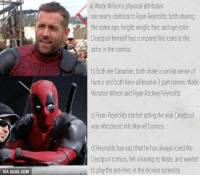 Dank, 🤖, and Hero: VIA 9GAG.COM  a Wade Wilson's physical attributes  are nearly identical to Ryan Reynolds both sharing  the same age, height, weight, hair, and eye color  Deadpool himself has compared his looks to the  actor in the comics  b) Both are Canadian, both share a similar sense of  humor and both have alliterative 3 part names, Wade  Winston Wilson and Ryan Rodney Reynolds.  c) Ryan Reynolds started acting the year Deadpool  was introduced into Marvel Comics  d) Reynolds has said that he has always loved the  Deadpool comics, felt a kinship to Wade, and wanted  to play the anti-hero in the movies someday. He's born to be Deadpool! Here's why. http://9gag.com/gag/arRy50X?ref=fbp