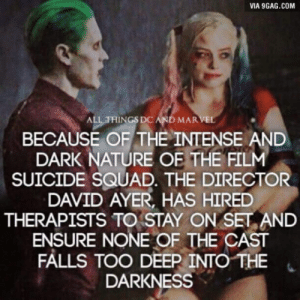 9gag, Squad, and Suicide Squad: VIA 9GAG.COM  ALL THINGS DC AND MAR  BECAUSE OF THE INTENSE AND  DARK NATURE OFTHE FILM  SUICIDE SQUAD. THE DIRECTOR  DAVID AYER, HAS HIRED  THERAPISTS TO STAY ON SET AND  ENSURE NONE OF THE CAST  FALLS TOO DEEP/INTO THE  DARKNESS  . Im so hyped for Suicide Squad.