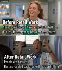 """Replace 'retail' with 'IT help desk' and """"food service"""" it's basically the same. http://9gag.com/gag/a1X6WWG?ref=fbpic: VIA 9GAG.COM  Before Retail Work  Yeah, some people have a hard out Shell,  but inside, everybody has a creamy Centre.  After Retail Work  People are bastards.  Bastard-coated bastards with bastard filling. Replace 'retail' with 'IT help desk' and """"food service"""" it's basically the same. http://9gag.com/gag/a1X6WWG?ref=fbpic"""