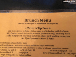 9gag, Fresh, and Irish: VIA 9GAG.COM  Brunch Menu  (Served Weekdays 8-2, Weekends & Holidays 9-3)  +Zazie is Tip Free+  Our menu prices include a living wage, profit sharing, paid sick leave,  fully funded health & dental insurance, paid maternity/ paternity leave,  and a 401(k) with employer match for all our hard working employees.  No Tips Expected-Merci à Vous!  made Cream Cheese Coffee Cake  ut Irish Oatmeal: with raisins, walnuts, and brown sugar on the side  l Brulée: steel cut Irish oats with a thin layer of crème brulée and caramelized bananas  Granola w/milk 9 w/ fresh fruit 11  w/ fruit and yogurt  13  al Fruit 5  w/ yogurt  7  Bowl of Seasonal Fruit 8  w/ yogur  3  Bagel or Baguette w/ butter and jam More restaurants should do this