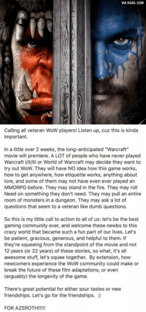 "9gag, Community, and Crazy: VIA 9GAG.COM  Calling all veteran WoW players! Listen up, cuz this is kinda  important.  In a little over 2 weeks, the long-anticipated ""Warcraft""  movie will premiere. A LOT of people who have never played  Warcraft l/l/IIl or World of Warcraft may decide they want to  try out WoW. They wll have NO idea how this game works,  how to get anywhere, how etiquette works, anything about  lore, and some of them may not have even ever played an  MMORPG before. They may stand in the fire. They may roll  Need on something they don't need. They may pull an entire  room of monsters in a dungeon. They may ask a lot of  questions that seem to a veteran like dumb questions.  So this is my little call to action to all of us: let's be the best  gaming community ever, and welcome these newbs to this  crazy world that became such a fun part of our lives. Let's  be patient, gracious, generous, and helpful to them. If  they're squeeing from the standpoint of the movie and not  12 years (or 22 years) of these stories, so what, it's all  awesome stuff, let's squee together. By extension, how  newcomers experience the WoW community could make or  break the future of these film adaptations, or even  (arguably) the longevity of the game.  There's great potential for either sour tastes or new  friendships. Let's go for the friendships. :) Do the right thing people!"