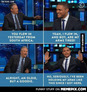 Trevor Noah on The Daily Showomg-humor.tumblr.com: VIA 9GAG.COM  COMEDY  CENTRAL  YOU FLEW IN  YEAH, I FLEW IN,  AND BOY, ARE MY  ARMS TIRED!  YESTERDAY FROM  SOUTH AFRICA.  NO, SERIOUSLY, I'VE BEEN  HOLDING MY ARMS LIKE  ALRIGHT, AN OLDIE,  BUT A GOODIE.  THIS SINCE I GOT HERE.  FUNNY STUFF ON MEMEPIX.COM  MEMEPIX.COM  ........  CA.... Trevor Noah on The Daily Showomg-humor.tumblr.com