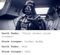 <p>I</p>: VIA 9GAG.COM  Darth Vader *force chokes storm  trooper*  Storm trooper: harder daddy  Darth Vader what  Storm trooper: what <p>I</p>