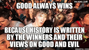 Damn, just realized that: VIA 9GAG.COM  GOOD ALWAYS WINS  32  BECAUSEIHİSTORY ISWRITTEN  BY THE WINNERSAND THEIR  VIEWS ON GOOD AND EVIL  MEMEFUL.COM Damn, just realized that
