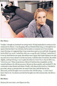 9gag, Driving, and Friends: VIA 9GAG.COM  Her Diary:  Tonight, I thought my husband was acting weird. We had made plans to meet at a nice  restaurant for dinner. I was shopping with my friends all day long, so I thought he was  upset at the fact that I was a bit late, but he made no comment on it. Conversation  wasn't flowing, so I suggested that we go somewhere quiet so we could talk. He agreed,  but he didn't say much. I asked him what was wrong; He said, 'Nothing. I asked him if  it was my fault that he was upset. He said he wasn't upset, that it had nothing to do with  me, and not to worry about it. On the way home, I told him that I loved him. He smiled  slightly, and kept driving. I can't explain his behavior I don't know why he didn't say,  I love you, too. When we got home, I felt as if I had lost him completely, as if he  wanted nothing to do with me anymore. He just sat there quietly, and watched TV. He  continued to seem distant and absent. Finally, with silence all around us, I decided to  go to bed. About 15 minutes later, he came to bed. But I still felt that he was  distracted, and his thoughts were somewhere else. He fell asleep I cried. I don't  know what to do. I'm almost sure that his thoughts are with someone else. My life is a  His Diary:  Motorcycle won't start..can't figure out why. Two sides to every story https://t.co/Tee41Ve7FM