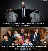 everywhere: VIA 9GAG.COM  HOUSE OF CARDS: HOW CORRUPTED CANA  POLITICIAN BE  PARK AND REC: HOW FOOLISH AND IGNORANT  CAN SOCIETY BE