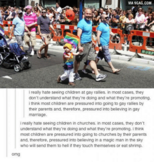 The irony!: VIA 9GAG.COM  i really hate seeing children at gay rallies. in most cases, they  don't understand what they're doing and what they're promoting.  i think most children are pressured into going to gay rallies by  their parents and, therefore, pressured into believing in gay  marriage.  i really hate seeing children in churches. in most cases, they don't  understand what they're doing and what they're promoting. i think  most children are pressured into going to churches by their parents  and, therefore, pressured into believing in a magic man in the sky  who will send them to hell if they touch themselves or eat shrimp.  omg The irony!
