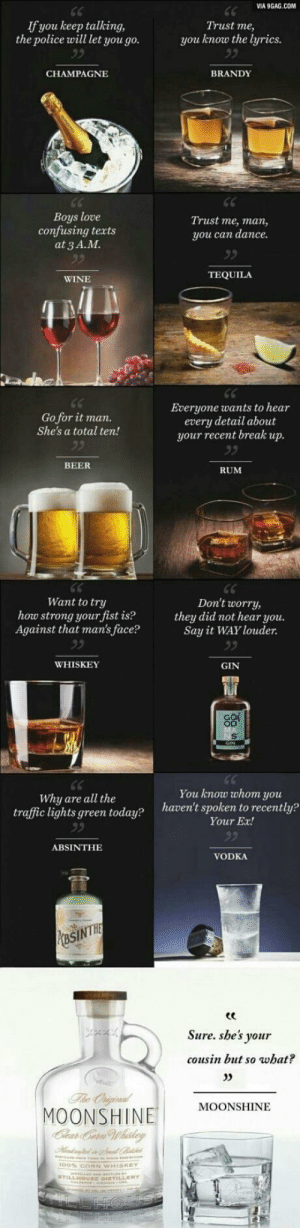 9gag, Beer, and Love: VIA 9GAG.COM  If you keep talking,  the police will let you go.  Trust me,  you know the lyrics  BRANDY  CHAMPAGNE  Boys love  confusing texts  at 3 A.M  Trust me, man,  you can dance.  TEQUILA  WINE  Everyone wants to hear  every detail about  your recent break up.  Go for it man.  She's a total ten!  92  BEER  RUM  Want to try  how strong your fist is?  Against that man's face?  Don't worry,  they did not hear you.  Say it WAY louder.  WHISKEY  GIN  You know whom you  haven't spoken to recently?  Why are all the  traffic lights green today?  Your Ex!  ABSINTHE  VODKA  PMasINTHE  Sure. she's your  cousin but so what?  The Oniginal  MOONSHINE  Clear Cern Whiskey  MOONSHINE An old favorite of mine