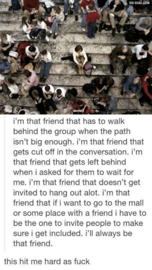 9gag, Fuck, and Left Behind: VIA 9GAG.COM  i'm that friend that has to wallk  behind the group when the path  isn't big enough. i'm that friend that  gets cut off in the conversation. i'm  that friend that gets left behind  when i asked for them to wait for  me. i'm that friend that doesn't get  invited to hang out alot. i'm that  friend that if i want to go to the mall  or some place with a friend i have to  be the one to invite people to make  sure i get included. i'll always be  that friend  this hit me hard as fuck 2meirl4meirl
