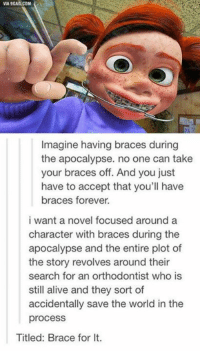 Brace yourself: VIA 9GAG.COM  Imagine having braces during  the apocalypse. no one can take  your braces off. And you just  have to accept that you'll have  braces forever.  i want a novel focused around a  character with braces during the  apocalypse and the entire plot of  the story revolves around their  search for an orthodontist who is  still alive and they sort of  accidentally save the world in the  process  Titled: Brace for lt. Brace yourself