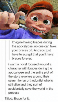 orthodontist: VIA 9GAG.COM  Imagine having braces during  the apocalypse. no one can take  your braces off. And you just  have to accept that you'll have  braces forever.  i want a novel focused around a  character with braces during the  apocalypse and the entire plot of  the story revolves around their  search for an orthodontist who is  still alive and they sort of  accidentally save the world in the  process  Titled: Brace for lt.