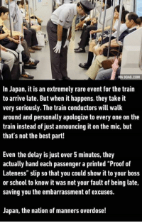 "9gag, Respect, and School: VIA 9GAG.COM  In Japan, it is an extremely rare event for the train  to arrive late. But when it happens, they take it  very seriously. The train conductors will walk  around and personally apologize to every one on the  train instead of just announcing it on the mic, but  that's not the best part!  Even the delay is just over 5 minutes, they  actually hand each passenger a printed ""Proof of  Lateness"" slip so that you could show it to your boss  or school to know it was not your fault of being late,  saving you the embarrassment of excuses.  Japan, the nation of manners overdose! Respect!"