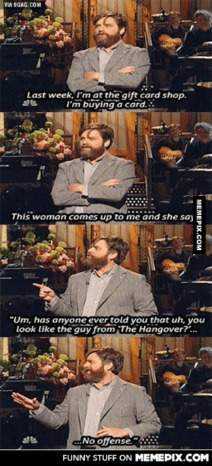 "Zach Galifinakis at a gift card shopomg-humor.tumblr.com: VIA 9GAG.COM  Last week, I'm at the gift card shop.  I'm buying a card.  This woman comes up to me  and she saj  ""Um, has anyone ever told you that uh, you  look like the guy from The Hangover?.  No offense.""  FUNNY STUFF ON MEMEPIX.COM  МЕМЕРIХ.Сом Zach Galifinakis at a gift card shopomg-humor.tumblr.com"