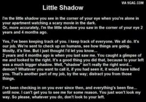 "9gag, Being Alone, and Saw: VIA 9GAG.COM  Little Shadow  I'm the little shadow you see in the corner of your eye when you're alone in  your apartment watching a scary movie in the dark.  r, more accurately, I'm the little shadow you saw in the corner of your eye 2  years and 4 months ago.  Yes, I've been keeping track of you. I keep track of everyone. We all do. It's  our job. We're sent to check up on humans, see how things are going.  Mostly, it's fine. But I just thought I'd let you know.  2 years and 4 months ago is when you last saw me. You caught a glimpse of  me and looked to the right. It's a good thing you did that, because to your left  was a much bigger shadow. Well, ""shadow"" isn't really the right word..  demon? Whatever you want to call it, if you had seen it, it would have killed  you. That's another part of my job, by the way; distract you from those  things.  l've been checking in on you ever since then, and everything's been fine...  until now. I can't get you to see me for some reason. You just won't look my  way. So please, whatever you do, don't look to your left. Little Shadow"