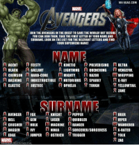 My superhero name is Hard-Core Pepper , what's yours? http://9gag.com/gag/awKdeM8?ref=fbp: VIA 9GAG.COM  MARVEL  YOU CAN JOIN THEM, TAKE THE FIRST LETTER OF YOUR NAME AND  SURNAME. LOOK ON THE LIST FOR THE RELEVANT LETTERS AND FIND  YOUR SUPERHERO NAME!  MAME  A KINETIC  PULVERISING M ULTRA  AGENT  FEISTY  B BLACK  A GALLANT  n LIGHTNING  O QUENCHING M VENGEFUL  C CRIMSON M HARD-CORE  M MIGHTY  R RAZOR  WHIPPING  n DASHING  n INDESTRUCTIBLE M NOTORIOUS S SPARKY  JR X-RAY  0 OPHELIA  ELASTIC n JUSTICE  D7 YELLOWTAIL  TOUGH  ZANE  A AVENGER E Fox  R KNIGHT P PEPPER  UBER  A GEM  R BELL  LASER  0 QUIBBLER  M VIPER  B CRUSHER HULK M MACHINE RANGER  WANDERER  DAGGER  n IVY  M NINJA  S SORCERERISORCEREsss TR X-RATED  EDGE  JUMPER 0 OSTRICH  T TRIGGER  YOLK  72 ZAG My superhero name is Hard-Core Pepper , what's yours? http://9gag.com/gag/awKdeM8?ref=fbp