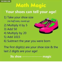 Dank, 🤖, and Add: VIA 9GAG.COM  Math Magic  Your shoes can tell your age!  1) Take your shoe size  (no half sizes, round up)  2) Multiply it by 5  3) Add 50  4) Multiply by 20  5) Add 1015  6) Subtract the year you were born  The first digit(s) are your shoe size & the  last 2 digits are your age!  Its shoe  magic Woah, what kind of sorcery is this? http://9gag.com/gag/aWOdOdn?ref=fbp