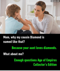 Oh shut up Rise of Nations extended edition. 9GAG Mobile App: www.9gag.com/mobile?ref=9fbp  http://9gag.com/gag/agG4Kqv?ref=fbp: VIA 9GAG.COM  Mom, why my cousin Diamond is  named like that?  Because your aunt loves diamonds.  What about me?  Enough questions Age of Empires  Collector's Edition Oh shut up Rise of Nations extended edition. 9GAG Mobile App: www.9gag.com/mobile?ref=9fbp  http://9gag.com/gag/agG4Kqv?ref=fbp