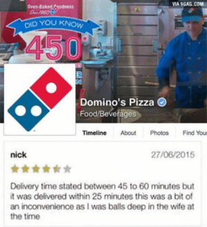9gag, Food, and Pizza: VIA 9GAG.COM  OID YOU KNOW  Domino's Pizza  Food/Beverages  Timeline About Photos Find Your  nick  27/06/2015  Delivery time stated between 45 to 60 minutes but  t was delivered within 25 minutes this was a bit of  an inconvenience as I was balls deep in the wife at  the time The most honest review ever