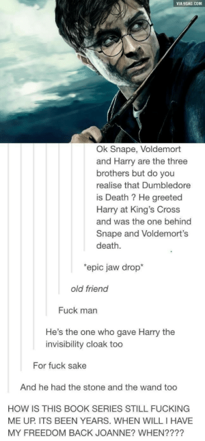 We will never be free: VIA 9GAG.COM  Ok Snape, Voldemort  and Harry are the three  brothers but do you  realise that Dumbledore  is Death ? He greeted  Harry at King's Cross  and was the one behind  Snape and Voldemort's  death.  epic jaw drop*  old friend  Fuck man  He's the one who gave Harry the  invisibility cloak too  For fuck sake  And he had the stone and the wand too  HOW IS THIS BOOK SERIES STILL FUCKING  MY FREEDOM BACK JOANNE? WHEN????  ME UP. ITS BEEN YEARS. WHEN WILL I HAVE We will never be free