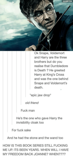 9gag, Dumbledore, and Fucking: VIA 9GAG.COM  Ok Snape, Voldemort  and Harry are the three  brothers but do you  realise that Dumbledore  is Death ? He greeted  Harry at King's Cross  and was the one behind  Snape and Voldemort's  death.  epic jaw drop*  old friend  Fuck man  He's the one who gave Harry the  invisibility cloak too  For fuck sake  And he had the stone and the wand too  HOW IS THIS BOOK SERIES STILL FUCKING  ME UP. ITS BEEN YEARS. WHEN WILL I HAVE  MY FREEDOM BACK JOANNE? WHEN???? We will never be free