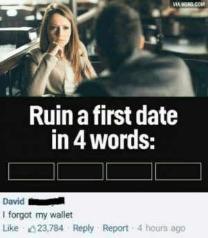 9gag, Date, and Simple: VIA 9GAG.COM  Ruin a first date  in 4 words:  David  I forgot my wallet  Like 023784 Reply . Report . 4 hours ago So simple