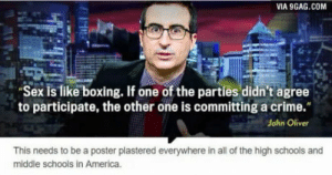 "9gag, America, and Boxing: VIA 9GAG.COM  Sex is like boxing. If one of the parties didn't agree  to participate, the other one is committing a crime.""  John Oliver  This needs to be a poster plastered everywhere in all of the high schools and  middle schools in America. John Oliver FTW"
