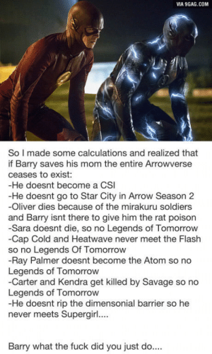 When barrys mother is the key to everything: VIA 9GAG.COM  So I made some calculations and realized that  if Barry saves his mom the entire Arrowverse  ceases to exist:  -He doesnt become a CSI  -He doesnt go to Star City in Arrow Season 2  -Oliver dies because of the mirakuru soldiers  and Barry isnt there to give him the rat poison  -Sara doesnt die, so no Legends of Tomorrow  -Cap Cold and Heatwave never meet the Flash  so no Legends Of Tomorrow  -Ray Palmer doesnt become the Atom so no  Legends of Tomorrow  -Carter and Kendra get killed by Savage so no  Legends of Tomorrow  -He doesnt rip the dimensonial barrier so he  never meets Supergir....  Barry what the fuck did you just do... When barrys mother is the key to everything