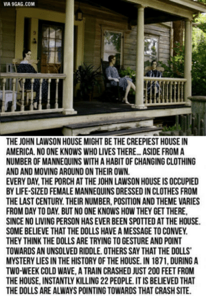 Creepy?: VIA 9GAG.COM  THE JOHN LAWSON HOUSE MIGHT BE THE CREEPIEST HOUSE IN  AMERICA. NO ONE KNOWS WHO LIVES THERE... ASIDE FROM A  NUMBER OF MANNEQUINS WITH A HABIT OF CHANGING CLOTHING  AND AND MOVING AROUND ON THEIR OWN.  EVERY DAY THE PORCH AT THE JOHN LAWSON HOUSE IS OCCUPIED  BY LIFE-SIZED FEMALE MANNEQUINS DRESSED IN CLOTHES FROM  THE LAST CENTURY. THEIR NUMBER, POSITION AND THEME VARIES  FROM DAY TO DAY. BUT NO ONE KNOWS HOW THEY GET THERE  SINCE NO LIVING PERSON HAS EVER BEEN SPOTTED AT THE HOUSE  SOME BELIEVE THAT THE DOLLS HAVE A MESSAGE TO CONVEY.  THEY THINK THE DOLLS ARE TRYING TO GESTURE AND POINT  TOWARDS AN UNSOLVED RIDDLE.OTHERS SAY THAT THE DOLLS  MYSTERY LIES IN THE HISTORY OF THE HOUSE. IN 1871, DURINGA  TWO-WEEK COLD WAVE, A TRAIN CRASHED JUST 200 FEET FROM  THE HOUSE, INSTANTLY KILLING 22 PEOPLE. IT IS BELIEVED THAT  THE DOLLS ARE ALWAYS POINTING TOWARDS THAT CRASH SITE Creepy?
