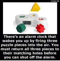 I don't want it, I NEED IT! http://9gag.com/gag/aRVrZxA?ref=fbp: VIA 9GAG.COM  There's an alarm clock that  Wakes you up by firing three  puzzle pieces into the air. You  must return all three pieces to  their matching holes before  you can shut off the alarm. I don't want it, I NEED IT! http://9gag.com/gag/aRVrZxA?ref=fbp