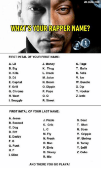 Chrome, Dank, and Fresh: VIA 9GAG.COM  WHAT S YOUR RAPPER NAME?  FIRST INITAL OF YOUR FIRST NAME:  S. Ragz  J. Money  A. Li  B. Big  T. Balla  K. Thug  U. Fella  C. Killa  L. Crack  V. Ice  D. DJ  M. Juice  E. Capital  N. Boom  W. Bundle  O. Dippin  F. Grill  X. Dip  Y. Hooker  P. Pops  G. Chrome  H. West  Q. Q  Z. izzle  R. Street  I. Snuggle  FIRST INITAL OF YOUR LAST NAME:  A. Jesus  J. Pizzle  S. Beat  B. Bastard  K. Crib  T. Shot  C. Dog  U. Boss  L. C  D. Riff  M. Fly  V. Cripple  E. Daddy  W. Shrimp  N. Fresh  F. G  O. Mac  X. Tanky  G. Funk  P. Elvis  Y. Sniff  H. F  Q. Sleezy  Z. Cube  Slice  R. Mic  AND THERE YOU GO PLAYA! Snuggle sniff? a pet-loving rapper? I ain't even mad! http://9gag.com/gag/azAeG2b?ref=fbp