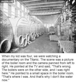 """9gag, Life, and Titanic: VIA 9GAG.COM  When my kid was four, we were watching a  documentary on the Titanic. The scene was a picture  of the boiler room and the camera panned from left to  right. He pointed at the TV and said, """"That's wrong  The boilers were on the other side, and I was right  here."""" He pointed to a small space in the boiler room  """"That's where I was. And that's why I don't like water  now."""" Do you believe in Life After Death?"""