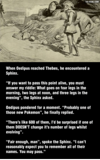 """Dank, 🤖, and Answers: VIA 9GAG.COM  When Oedipus reached Thebes, he encountered a  Sphinx.  """"If you want to pass this point alive, you must  answer my riddle: What goes on four legs in the  morning, two legs at noon, and three legs in the  evening"""", the Sphinx asked.  Oedipus pondered for a moment. """"Probably one of  those new Pokemon"""", he finally replied.  """"There's like 600 of them, I'd be surprised if one of  them DOESN'T change it's number of legs whilst  evolving  """"Fair enough, man  spoke the Sphinx. """"I can't  33  reasonably expect you to remember all of their  names. You may pass."""" Which is the closest Pokemon you can get? http://9gag.com/gag/a57zp9O?ref=fbp"""