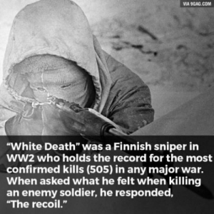 """9gag, Death, and Record: VIA 9GAG.COM  """"White Death"""" was a Finnish sniper in  WW2 who holds the record for the most  confirmed kills (505) in any major war.  When asked what he felt when killing  an enemy soldier, he responded,  """"The recoil."""" What a boss"""