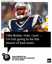 Bad, Josh Norman, and News: VIA B/R'S TYLER DUNNE  I like Butler, man. l just...  l'm not going to be the  bearer of bad news.  JOSH NORMAN ON  MALCOLM BUTLER'S CHANCES  VS. JULIO JONES  b/r One elite CB thinks the Patriots will have their hands full with Julio Jones on Super Bowl Sunday. http://ble.ac/2kamdwB