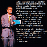 Boom.: via Flickr.com/Genevieve 119  Public education does not exist for  the benefit of students or the benefit  of their parents. It exists for the  benefit of the social order.  We have discovered as a species  that it is useful to have an educated  population. You do not need to be a  student or have a child who is a  student to benefit from  public education. Every  second of your life, you  benefit from public education.  So let me explain why I like to pay  taxes for schools, even though I don't  personally have a kid in school: it's  because I don't like living in a  country with a bunch of stupid  people  John Green Boom.