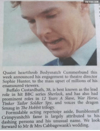 "Dank, 🤖, and Persona: VIA gGA6.coM  VIA gGAG.COM  Quaint heartthrob Bodysnatch Cummerbund this  week announced his engagement to theatre director  Sophie Hunter, to the mass upset of millions of his  enamoured viewers.  Buffalo Custardbath, 38, is best known as the lead  role in hit BBC series Sherlock, and has also had  prominent roles in 12 Years A Slave, War Horse,  Tinker Tailor Spy, and voices the dragon  Hobbit trilogy.  Formidable acting repertoire aside, Bumblesnuff  Crimpysnitch's fame is largely attributed to his  dashing persona and his unusual to Mrs wedding.  orward Mr Damn it! It's ""Benedict Cucumber""  http://9gag.com/gag/agvdLLn?ref=fbp"