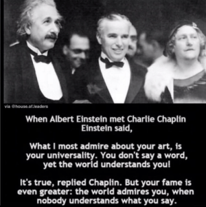Two amazing guys: via @house.of.leaders  When Albert Einstein met Charlie Chaplin  Einstein said,  What I most admire about your art, is  your universality. You don't say a word,  yet the world understands you!  It's true, replied Chaplin. But your fame is  even greater: the world admires you, when  nobody understands what you say. Two amazing guys