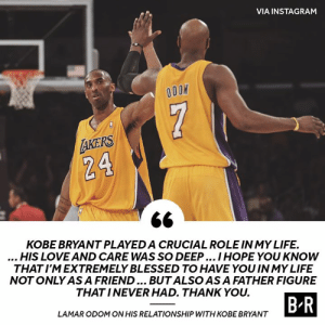 Respect 🙏: VIA INSTAGRAM  7  AKERS  24  KOBE BRYANT PLAYED A CRUCIAL ROLE IN MY LIFE.  ...HIS LOVE AND CARE WAS SO DEEP.. IHOPE YOU KNOW  THAT I'M EXTREMELY BLESSED TO HAVE YOU IN MY LIFE  NOT ONLY ASA FRIEND... BUTALSO AS A FATHER FIGURE  THAT INEVER HAD. THANK YOU.  B R  LAMAR ODOM ON HIS RELATIONSHIP WITH KOBE BRYANT Respect 🙏