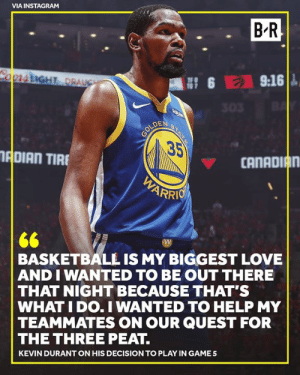 KD just wanted to hoop: VIA INSTAGRAM  B R  OprstiGHT DRAUGH  9:16  N 6  303  GOLDEN  35  ADIAN TIRE  CANADIAN  WARRIO  66  BASKETBALL IS MY BIGGEST LOVE  AND I WANTED TO BE OUT THERE  THAT NIGHT BECAUSE THAT'S  WHAT I DO. I WANTED TO HELP MY  TEAMMATES ON OUR QUEST FOR  THE THREE PEAT.  KEVIN DURANT ON HIS DECISION TO PLAY IN GAME5  STATE  E KD just wanted to hoop
